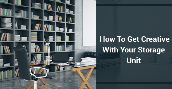 How To Get Creative With Your Storage Unit